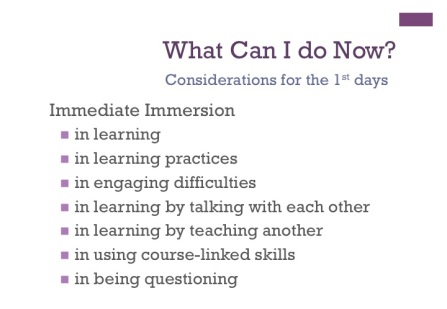 What can I do now? Considerations for first day Immediate Immersion in: learning , learning practices, engaging difficulty concepts, learning by talking with each other, learning by teaching another, using course-linked skills , and being questioning