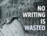 "Image features the phrase ""No Writing Is Wasted."""